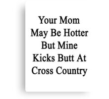 Your Mom May Be Hotter But Mine Kicks Butt At Cross Country  Canvas Print
