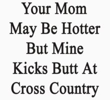 Your Mom May Be Hotter But Mine Kicks Butt At Cross Country  by supernova23