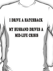 I drive a hatchback, my husband drives a mid-life crisis T-Shirt