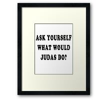 Ask yourself, what would Judas do? Framed Print