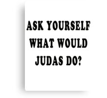 Ask yourself, what would Judas do? Canvas Print