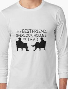 My best friend, Sherlock Holmes, is dead. Long Sleeve T-Shirt