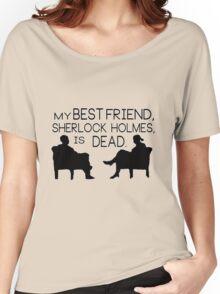 My best friend, Sherlock Holmes, is dead. Women's Relaxed Fit T-Shirt