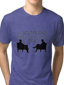 My best friend, Sherlock Holmes, is dead. Tri-blend T-Shirt