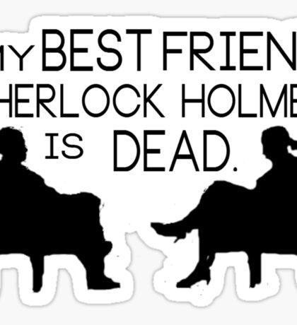 My best friend, Sherlock Holmes, is dead. Sticker