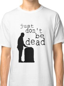 """Just don't be dead."" Classic T-Shirt"