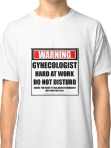 Warning Gynecologist Hard At Work Do Not Disturb Classic T-Shirt