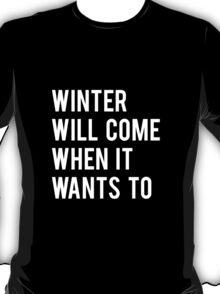WINTER WILL COME WHEN IT WANTS TO. T-Shirt