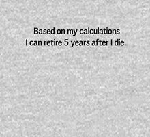 Based on my calculations I can retire 5 years after I die Unisex T-Shirt