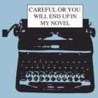 Careful or you will end up in my novel by careers