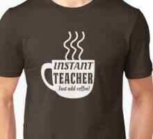 Instant Teacher. Just add coffee Unisex T-Shirt