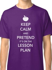 Keep Calm and Pretend it's on the lesson plan Classic T-Shirt