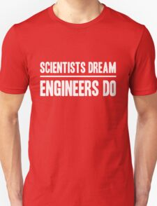 Scientists Dream. Engineers Do Unisex T-Shirt