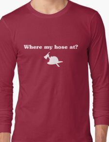 Where my hose at? Long Sleeve T-Shirt