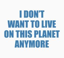 I Don't Want To Live On This Planet Anymore. by BrightDesign