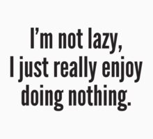 I'm Not Lazy, I Just Really Enjoy Doing Nothing. by BrightDesign