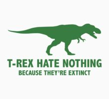 T-REX HATE NOTHING. BECAUSE THEY'RE EXTINCT. by BrightDesign
