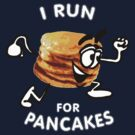 I Run For Pancakes! (Design #1 - WHITE)  by RobC13