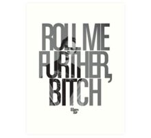 Roll Me Further, Bitch Art Print