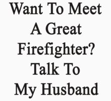 Want To Meet A Great Firefighter? Talk To My Husband  by supernova23