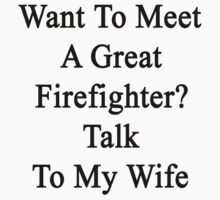 Want To Meet A Great Firefighter? Talk To My Wife  by supernova23