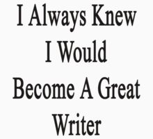 I Always Knew I Would Become A Great Writer  by supernova23