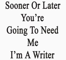 Sooner Or Later You're Going To Need Me I'm A Writer  by supernova23