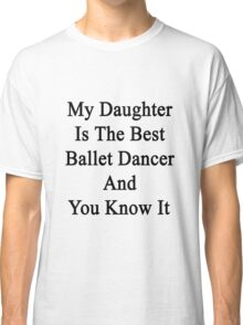 My Daughter Is The Best Ballet Dancer And You Know It Classic T-Shirt