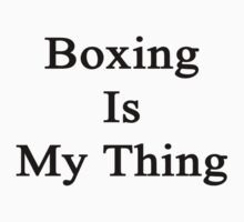 Boxing Is My Thing  by supernova23