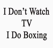 I Don't Watch TV I Do Boxing  by supernova23