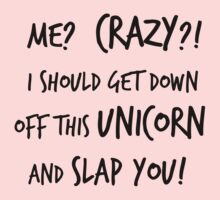 Me? Crazy? I Should Get Down Off That Unicorn And Slap You by Iva Ivanova