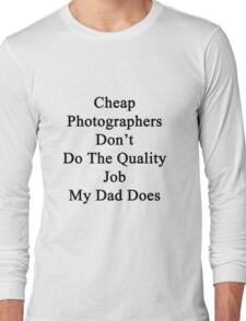 Cheap Photographers Don't Do The Quality Job My Dad Does  Long Sleeve T-Shirt