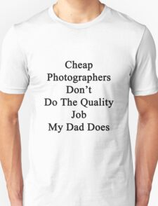 Cheap Photographers Don't Do The Quality Job My Dad Does  T-Shirt