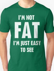 I'm Not Fat I'm Just Easy To See T-Shirt