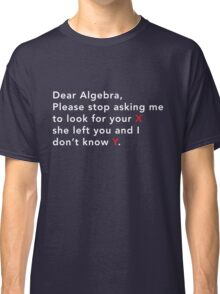 Dear Algebra stop asking me to look for x Classic T-Shirt