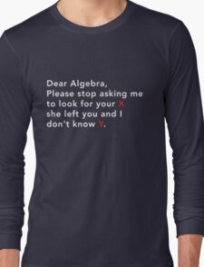 Dear Algebra stop asking me to look for x Long Sleeve T-Shirt