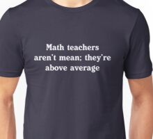 Math teachers aren't mean; they're above average Unisex T-Shirt