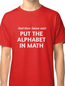 And then Satan said put the alphabet in math Classic T-Shirt