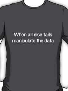 When all else fails manipulate the data T-Shirt