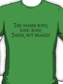 The names bond, ionic bond. Taken, not shared T-Shirt