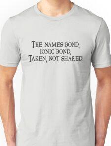 The names bond, ionic bond. Taken, not shared Unisex T-Shirt