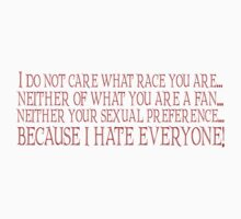 I do not care what race you are... neither what you are a fan... neither your sexual preference... because I hate everyone. by SlubberBub
