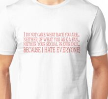 I do not care what race you are... neither what you are a fan... neither your sexual preference... because I hate everyone. Unisex T-Shirt