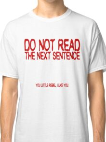Do not read the next sentence! You little rebel, I like you. Classic T-Shirt