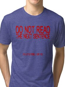 Do not read the next sentence! You little rebel, I like you. Tri-blend T-Shirt