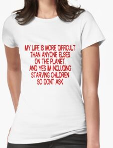 My life is more difficult than anyone else's on the planet. And yes I'm including starving children so don't ask! Womens Fitted T-Shirt
