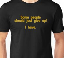 Some people should just give up I have Unisex T-Shirt
