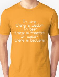 In wine there is wisdom, in beer there is freedom, in water there is bacteria Unisex T-Shirt