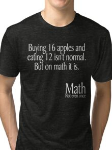 Buying 16 apples and eating 12 isn't normal But on math it is Math not even once Tri-blend T-Shirt