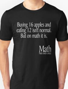 Buying 16 apples and eating 12 isn't normal But on math it is Math not even once Unisex T-Shirt
